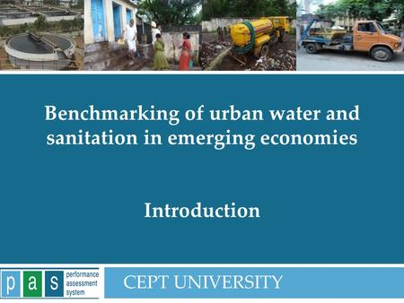 PAS Project 1 Benchmarking of urban water and sanitation in emerging economies Introduction CEPT UNIVERSITY.