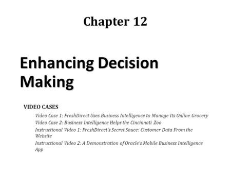 Enhancing Decision Making Chapter 12 VIDEO CASES Video Case 1: FreshDirect Uses Business Intelligence to Manage Its Online Grocery Video Case 2: Business.