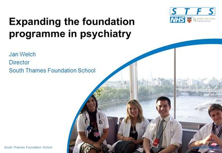 South Thames Foundation Schoolwww.stfs.org.uk Expanding the foundation programme in psychiatry Jan Welch Director South Thames Foundation School.