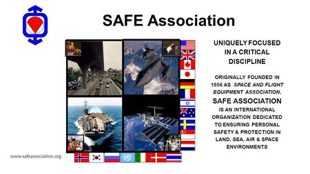 SAFE Association UNIQUELY FOCUSED IN A CRITICAL DISCIPLINE ORIGINALLY FOUNDED IN 1956 AS SPACE AND FLIGHT EQUIPMENT ASSOCIATION, SAFE ASSOCIATION IS AN.