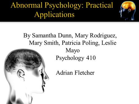 Abnormal Psychology: Practical Applications By Samantha Dunn, Mary Rodriguez, Mary Smith, Patricia Poling, Leslie Mayo Psychology 410 Adrian Fletcher.