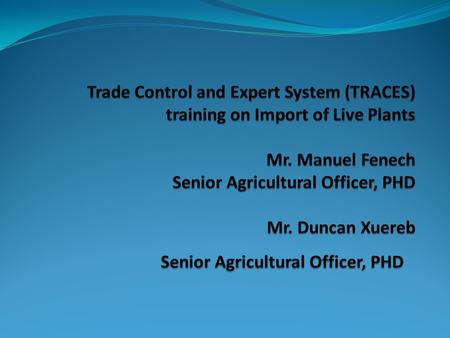Trade Control and Expert System (TRACES) training on Import of Live Plants Mr. Manuel Fenech Senior Agricultural Officer, PHD Mr. Duncan Xuereb Senior.