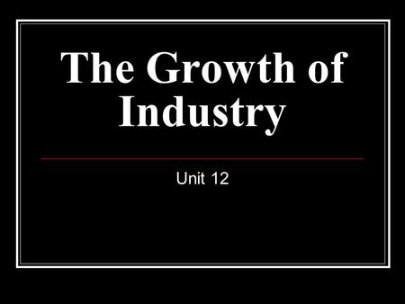 The Growth of Industry Unit 12. Copy and complete this chart. Labor Unions UnionYearImportant People Characteristics/Significance National Labor Union.