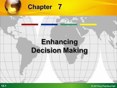 12.1 © 2010 by Prentice Hall 7 Chapter Enhancing Decision Making.