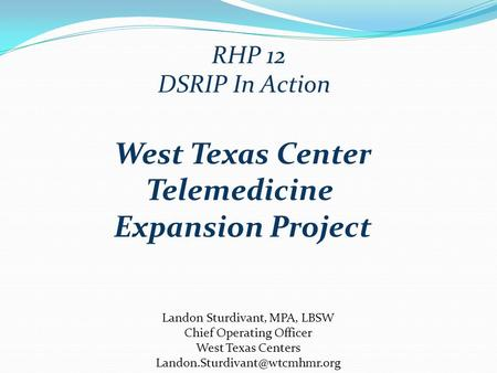 DSRIP In Action Landon Sturdivant, MPA, LBSW Chief Operating Officer West Texas Centers RHP 12 West Texas Center Telemedicine.