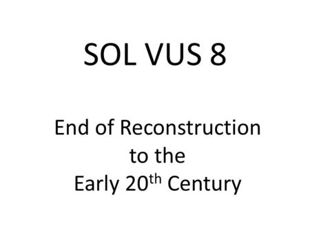 SOL VUS 8 End of Reconstruction to the Early 20 th Century.