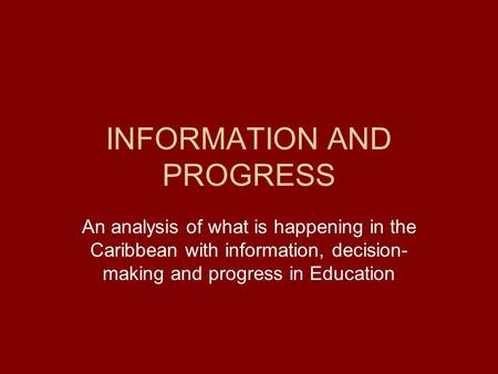 INFORMATION AND PROGRESS An analysis of what is happening in the Caribbean with information, decision- making and progress in Education.