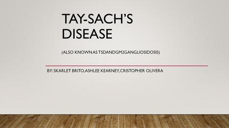 TAY-SACH'S DISEASE (ALSO KNOWN AS TSDANDGM2GANGLIOSIDOSIS) BY: SKARLET BRITO, ASHLEE KEARNEY, CRISTOPHER OLIVERA.