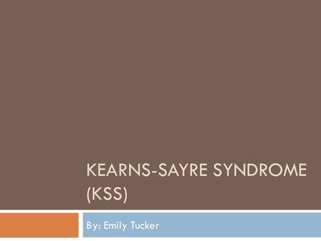 KEARNS-SAYRE SYNDROME (KSS) By: Emily Tucker. When did Kearns-Sayre Come About?  Thomas P. Kearns and George Pomeroy Sayre (1958)  Clinical triad of.