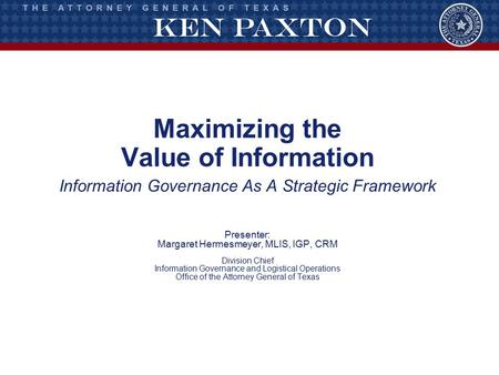 Maximizing the Value of Information Information Governance As A Strategic Framework Presenter: Margaret Hermesmeyer, MLIS, IGP, CRM Division Chief Information.