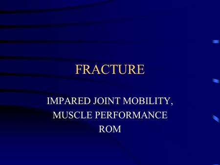 FRACTURE IMPARED JOINT MOBILITY, MUSCLE PERFORMANCE ROM.