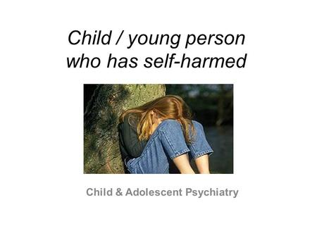 Child / young person who has self-harmed Child & Adolescent Psychiatry.