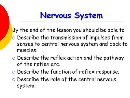 Nervous System By the end of the lesson you should be able to  Describe the transmission of impulses from senses to central nervous system and back to.