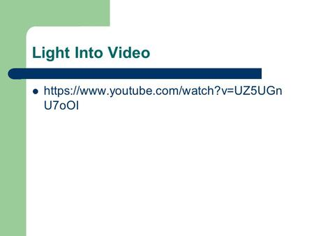 Light Into Video https://www.youtube.com/watch?v=UZ5UGn U7oOI.