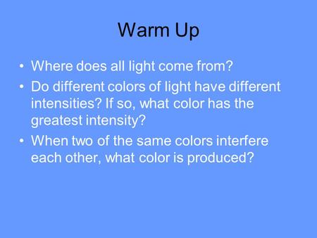 Warm Up Where does all light come from? Do different colors of light have different intensities? If so, what color has the greatest intensity? When two.