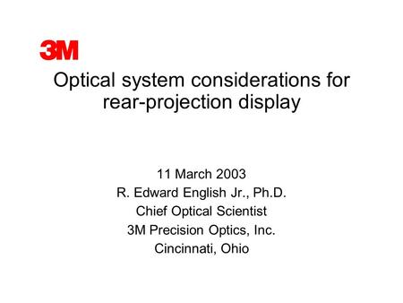 Optical system considerations for rear-projection display 11 March 2003 R. Edward English Jr., Ph.D. Chief Optical Scientist 3M Precision Optics, Inc.