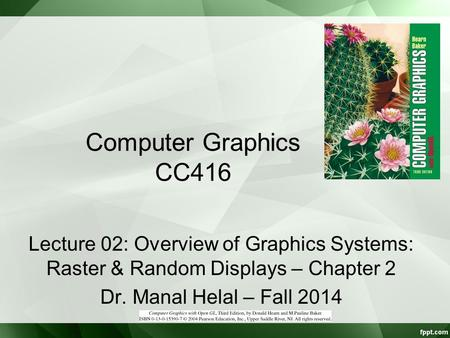Computer Graphics CC416 Lecture 02: Overview of Graphics Systems: Raster & Random Displays – Chapter 2 Dr. Manal Helal – Fall 2014.