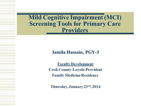 Mild Cognitive Impairment (MCI) Screening Tools for Primary Care Providers Jamila Hussain, PGY-3 Faculty Development Cook County-Loyola-Provident Family.