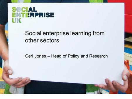 Social enterprise learning from other sectors Ceri Jones – Head of Policy and Research.