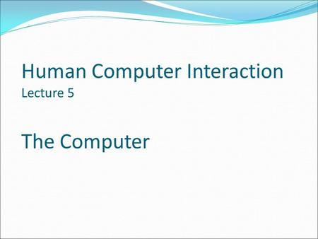 Human Computer Interaction Lecture 5 The Computer.