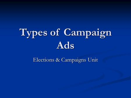 Types of Campaign Ads Elections & Campaigns Unit.