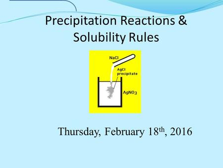 Precipitation Reactions & Solubility Rules Thursday, February 18 th, 2016.