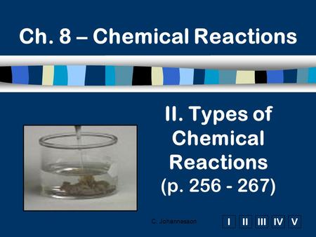 IIIIIIIVV C. Johannesson Ch. 8 – Chemical Reactions II. Types of Chemical Reactions (p. 256 - 267)
