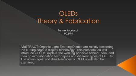 Tanner Mariucci 4/22/16.  Organic Semiconductors  Working Principle  Fabrication  Types of OLEDs  Advantages/Disadvantages.