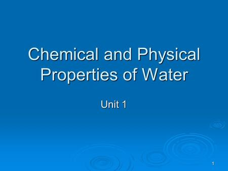 1 Chemical and Physical Properties of Water Unit 1.