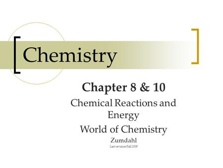 Chemistry Chapter 8 & 10 Chemical Reactions and Energy World of Chemistry Zumdahl Last revision Fall 2009.