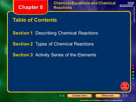 Copyright © by Holt, Rinehart and Winston. All rights reserved. ResourcesChapter menu Table of Contents Chapter 8 Chemical Equations and Chemical Reactions.
