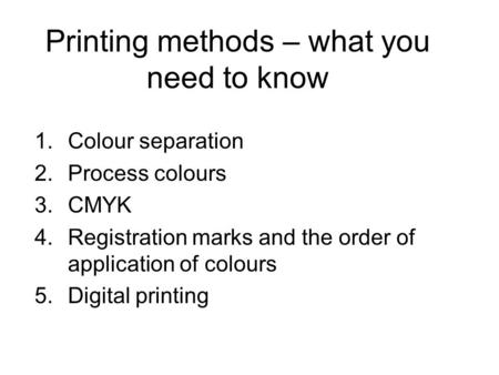 Printing methods – what you need to know 1.Colour separation 2.Process colours 3.CMYK 4.Registration marks and the order of application of colours 5.Digital.