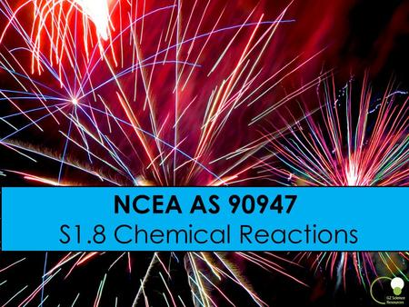 1 NCEA AS 90947 S1.8 Chemical Reactions. What is a NCEA Achievement Standard? When a student achieves a standard, they gain a number of credits. Students.