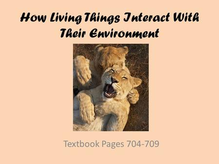 How Living Things Interact With Their Environment Textbook Pages 704-709.