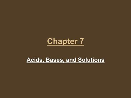 Chapter 7 Acids, Bases, and Solutions. Solutions A solution is a uniform mixture that contains a solvent and at least one solute. The solvent is the part.