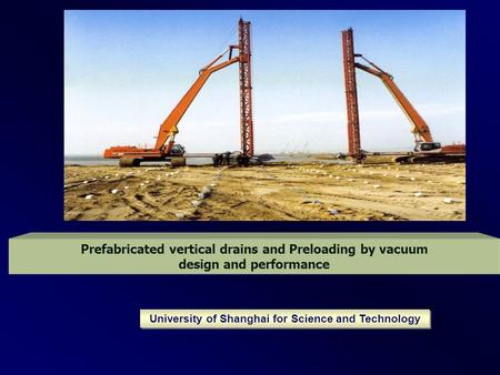 Prefabricated vertical drains and Preloading by vacuum design and performance University of Shanghai for Science and Technology.