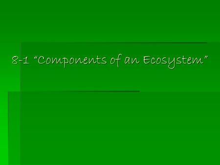 "8-1 ""Components of an Ecosystem"". Ecosystem  All the living and non-living things that interact in a particular area make up an ecosystem  A prairie."
