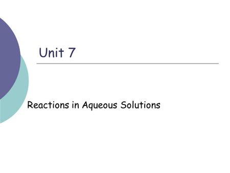 Unit 7 Reactions in Aqueous Solutions. Types of Chemical Reactions  Precipitate reaction Double Replacement  Acid – Base reaction  Oxidation – Reduction.