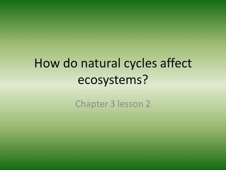 How do natural cycles affect ecosystems? Chapter 3 lesson 2.