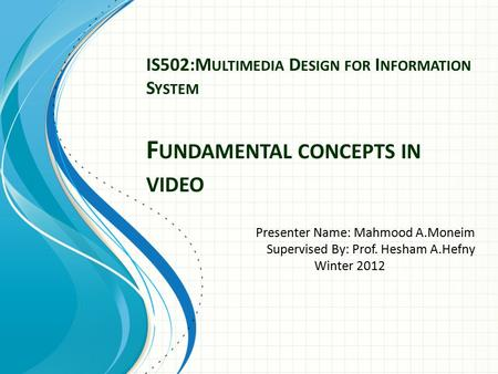 IS502:M ULTIMEDIA D ESIGN FOR I NFORMATION S YSTEM F UNDAMENTAL CONCEPTS IN VIDEO Presenter Name: Mahmood A.Moneim Supervised By: Prof. Hesham A.Hefny.