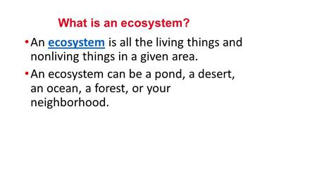 An ecosystem is all the living things and nonliving things in a given area.ecosystem An ecosystem can be a pond, a desert, an ocean, a forest, or your.