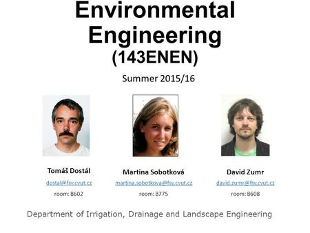 Environmental Engineering (143ENEN) Summer 2015/16 Tomáš Dostál room: B602 Martina Sobotková room: B775.