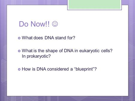 "Do Now!!  What does DNA stand for?  What is the shape of DNA in eukaryotic cells? In prokaryotic?  How is DNA considered a ""blueprint""?"