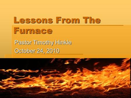 Lessons From The Furnace Pastor Timothy Hinkle October 24, 2010.