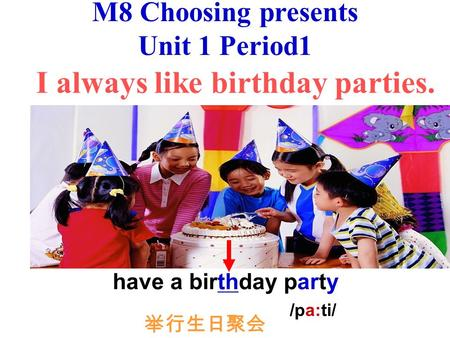 M8 Choosing presents Unit 1 Period1 I always like birthday parties. have a birthday party /pa:ti/ 举行生日聚会.