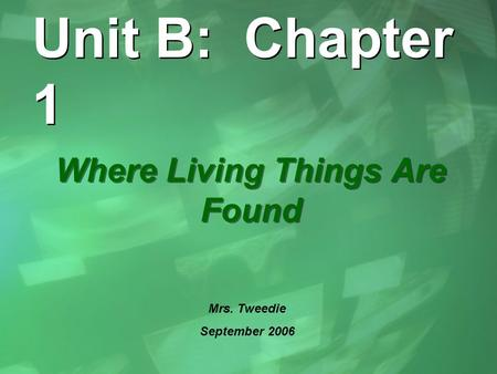 Unit B: Chapter 1 Where Living Things Are Found Mrs. Tweedie September 2006.