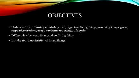 OBJECTIVES Understand the following vocabulary: cell, organism, living things, nonliving things, grow, respond, reproduce, adapt, environment, energy,