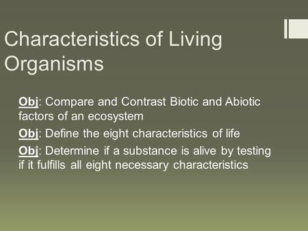Characteristics of Living Organisms Obj: Compare and Contrast Biotic and Abiotic factors of an ecosystem Obj: Define the eight characteristics of life.