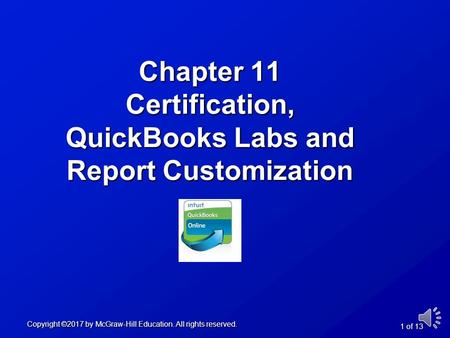 Chapter 11 Certification, QuickBooks Labs and Report Customization Copyright ©2017 by McGraw-Hill Education. All rights reserved. 1 of 13.