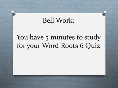 Bell Work: You have 5 minutes to study for your Word Roots 6 Quiz.